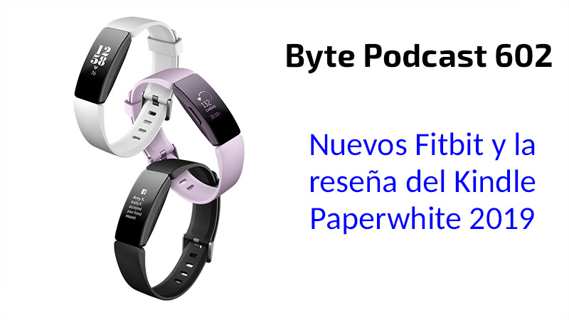 Byte Podcast 602 – Nuevos Fitbit y reseña del Kindle Paperwhite 2019