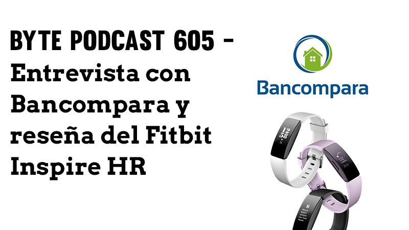 Byte Podcast 605 – Entrevista Bancompara y Reseña Fitbit Inspire HR